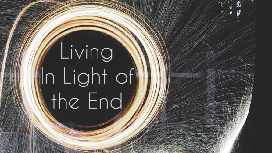 Living in Light of the End