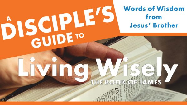 A Disciple's Guide to Living Wisely: The Book of James