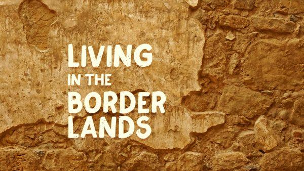 Living in the Borderlands