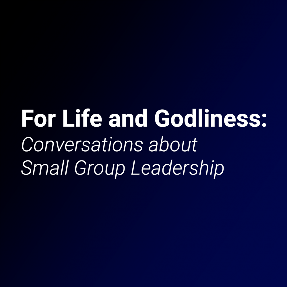 For Life and Godliness: Conversations about Small Group Leadership